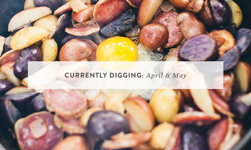 CURRENTLY DIGGING: April & May